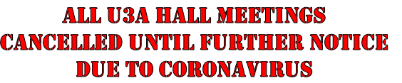 All U3A HALL Meetings Cancelled until further notice Due to Coronavirus